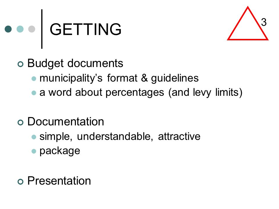 GETTING Budget documents municipality's format & guidelines a word about percentages (and levy limits) Documentation simple, understandable, attractive package Presentation 3