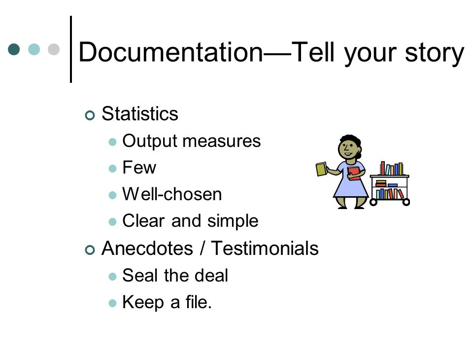 Documentation—Tell your story Statistics Output measures Few Well-chosen Clear and simple Anecdotes / Testimonials Seal the deal Keep a file.