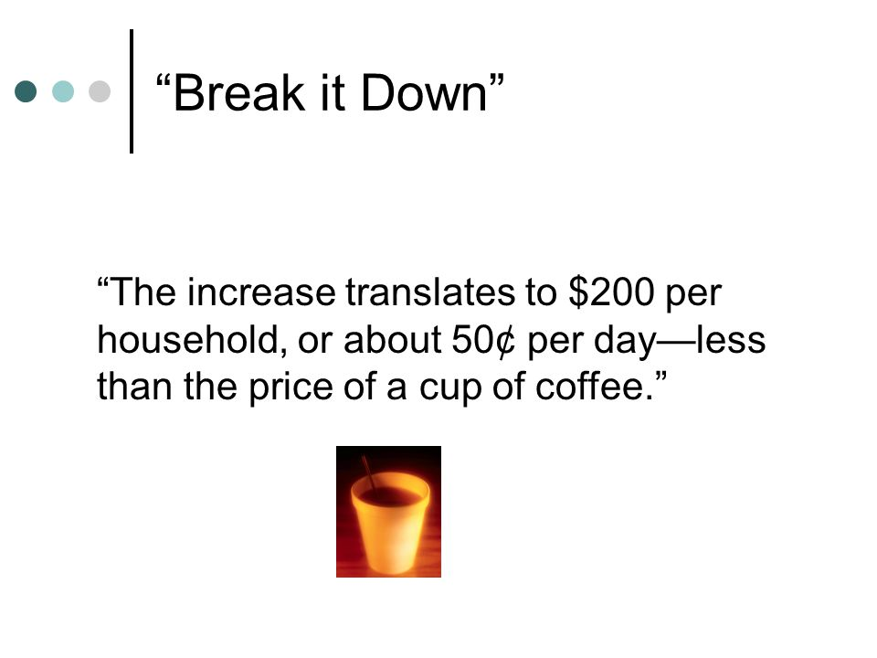 Break it Down The increase translates to $200 per household, or about 50¢ per day—less than the price of a cup of coffee.