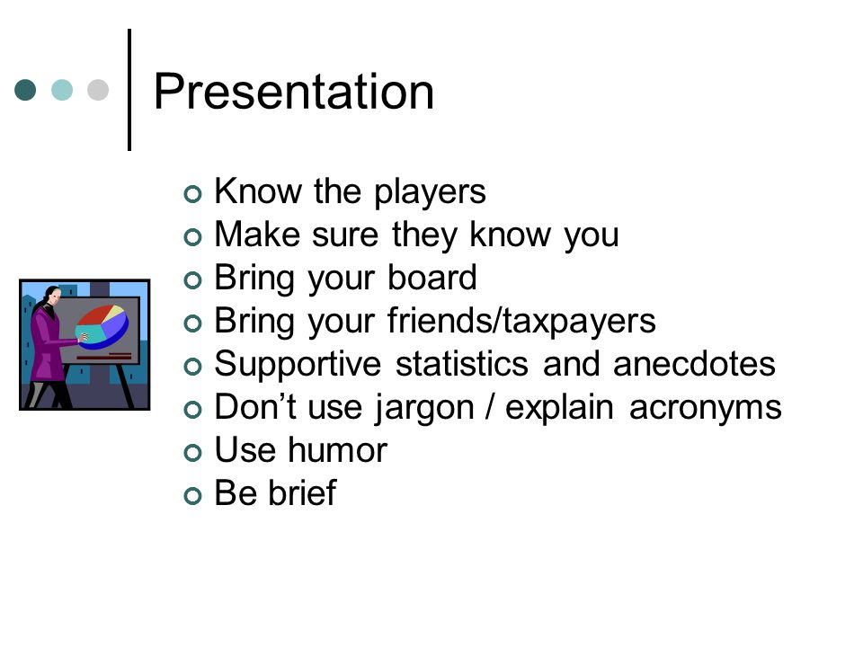Presentation Know the players Make sure they know you Bring your board Bring your friends/taxpayers Supportive statistics and anecdotes Don't use jargon / explain acronyms Use humor Be brief