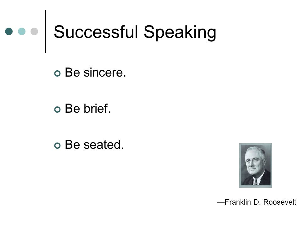 Successful Speaking Be sincere. Be brief. Be seated. —Franklin D. Roosevelt