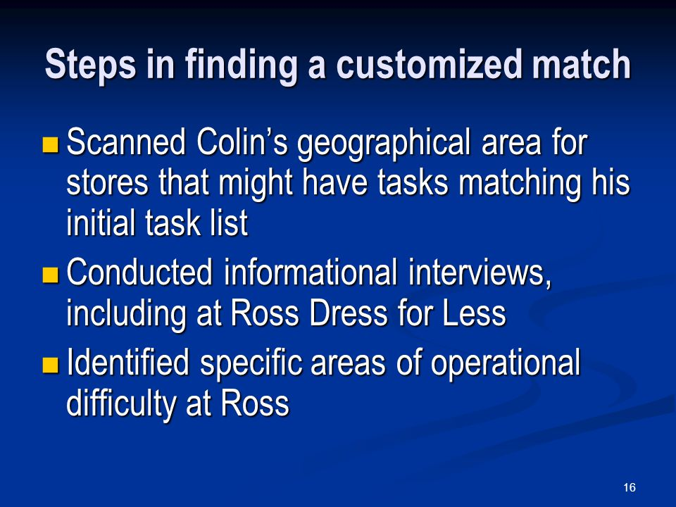 16 Steps in finding a customized match Scanned Colin's geographical area for stores that might have tasks matching his initial task list Scanned Colin's geographical area for stores that might have tasks matching his initial task list Conducted informational interviews, including at Ross Dress for Less Conducted informational interviews, including at Ross Dress for Less Identified specific areas of operational difficulty at Ross Identified specific areas of operational difficulty at Ross