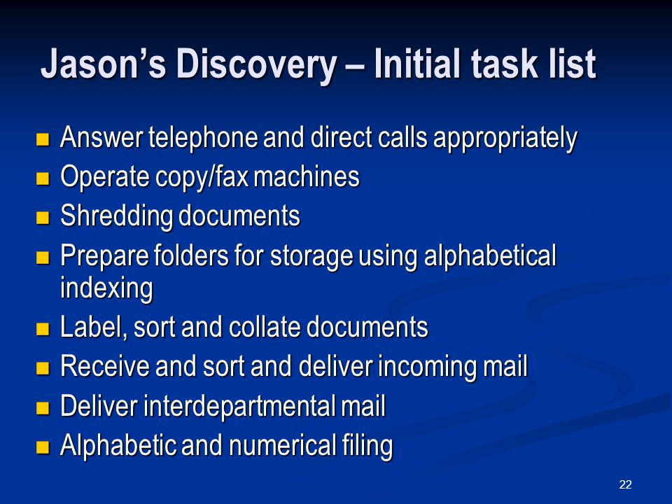 22 Jason's Discovery – Initial task list Answer telephone and direct calls appropriately Answer telephone and direct calls appropriately Operate copy/fax machines Operate copy/fax machines Shredding documents Shredding documents Prepare folders for storage using alphabetical indexing Prepare folders for storage using alphabetical indexing Label, sort and collate documents Label, sort and collate documents Receive and sort and deliver incoming mail Receive and sort and deliver incoming mail Deliver interdepartmental mail Deliver interdepartmental mail Alphabetic and numerical filing Alphabetic and numerical filing