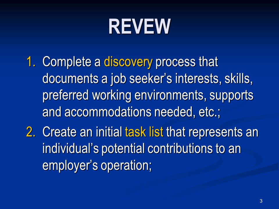 3 REVEW 1.Complete a discovery process that documents a job seeker's interests, skills, preferred working environments, supports and accommodations needed, etc.; 2.Create an initial task list that represents an individual's potential contributions to an employer's operation;