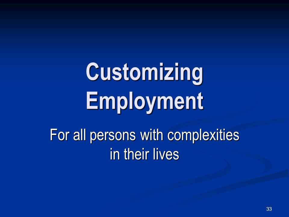 33 Customizing Employment For all persons with complexities in their lives
