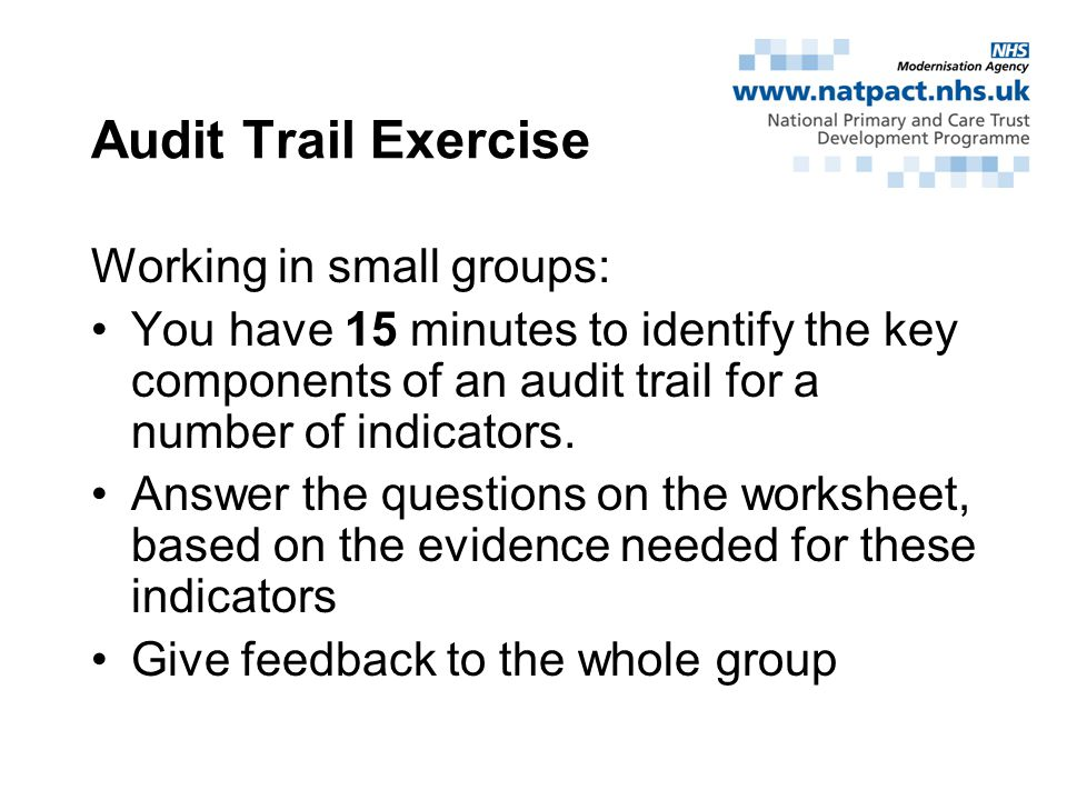 Audit Trail Exercise Working in small groups: You have 15 minutes to identify the key components of an audit trail for a number of indicators.