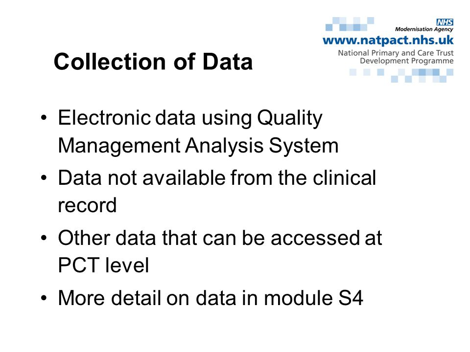 Collection of Data Electronic data using Quality Management Analysis System Data not available from the clinical record Other data that can be accessed at PCT level More detail on data in module S4