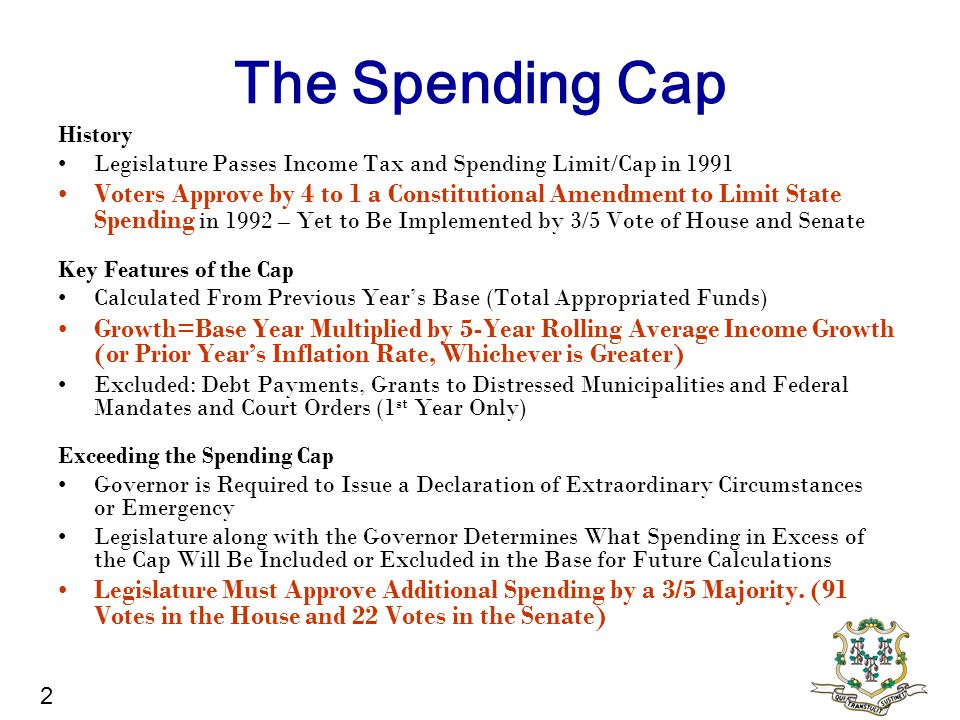 The Spending Cap History Legislature Passes Income Tax and Spending Limit/Cap in 1991 Voters Approve by 4 to 1 a Constitutional Amendment to Limit State Spending in 1992 – Yet to Be Implemented by 3/5 Vote of House and Senate Key Features of the Cap Calculated From Previous Year's Base (Total Appropriated Funds) Growth=Base Year Multiplied by 5-Year Rolling Average Income Growth (or Prior Year's Inflation Rate, Whichever is Greater) Excluded: Debt Payments, Grants to Distressed Municipalities and Federal Mandates and Court Orders (1 st Year Only) Exceeding the Spending Cap Governor is Required to Issue a Declaration of Extraordinary Circumstances or Emergency Legislature along with the Governor Determines What Spending in Excess of the Cap Will Be Included or Excluded in the Base for Future Calculations Legislature Must Approve Additional Spending by a 3/5 Majority.
