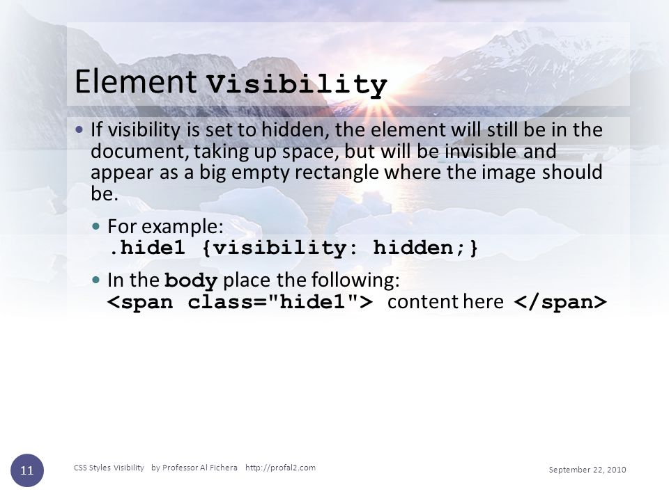 Element Visibility If visibility is set to hidden, the element will still be in the document, taking up space, but will be invisible and appear as a big empty rectangle where the image should be.