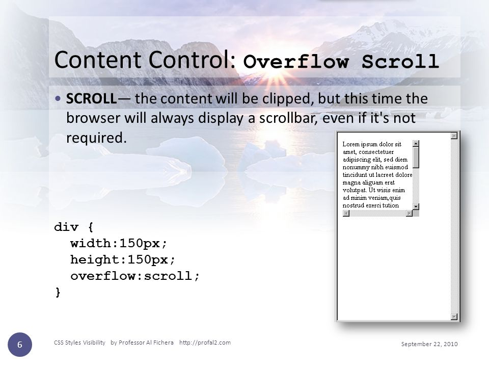 Content Control: Overflow Scroll SCROLL— the content will be clipped, but this time the browser will always display a scrollbar, even if it s not required.