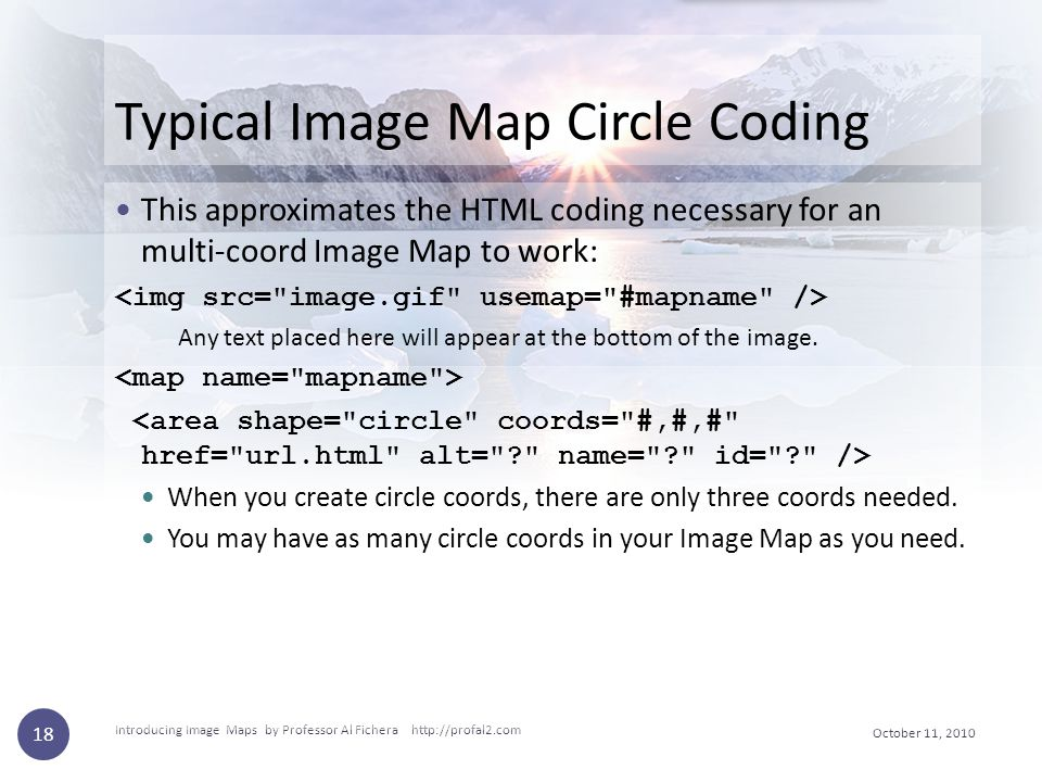 October 11, 2010 Introducing Image Maps by Professor Al Fichera http://profal2.com 18 Typical Image Map Circle Coding This approximates the HTML codin