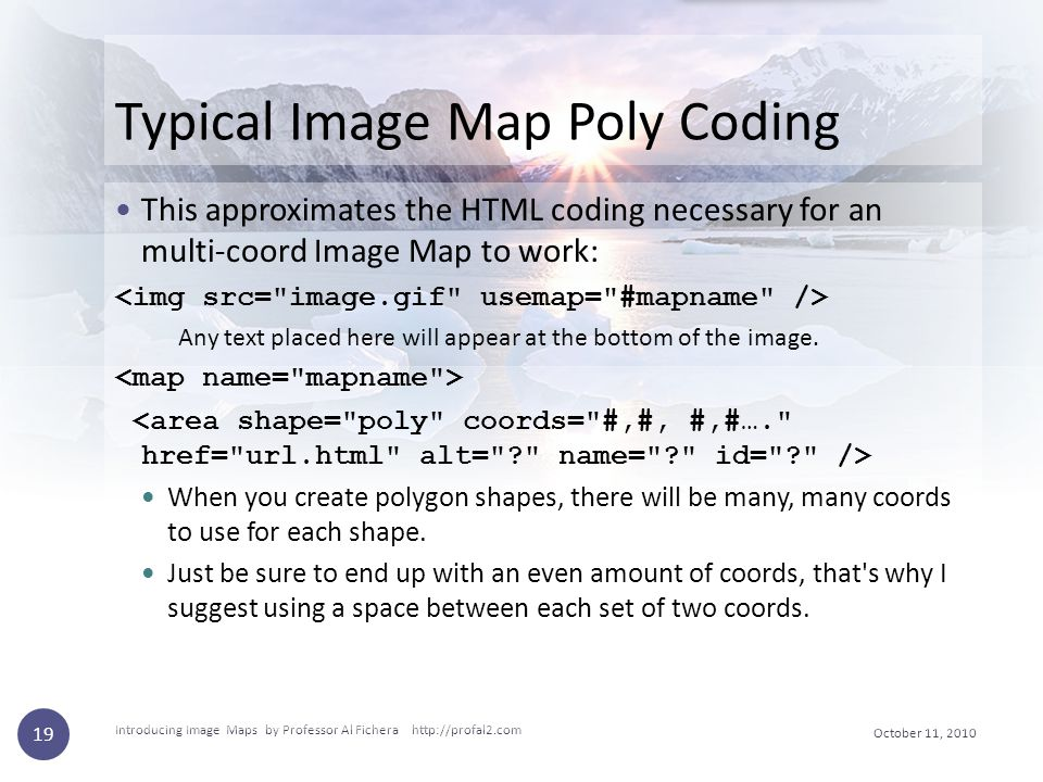 October 11, 2010 Introducing Image Maps by Professor Al Fichera http://profal2.com 19 Typical Image Map Poly Coding This approximates the HTML coding