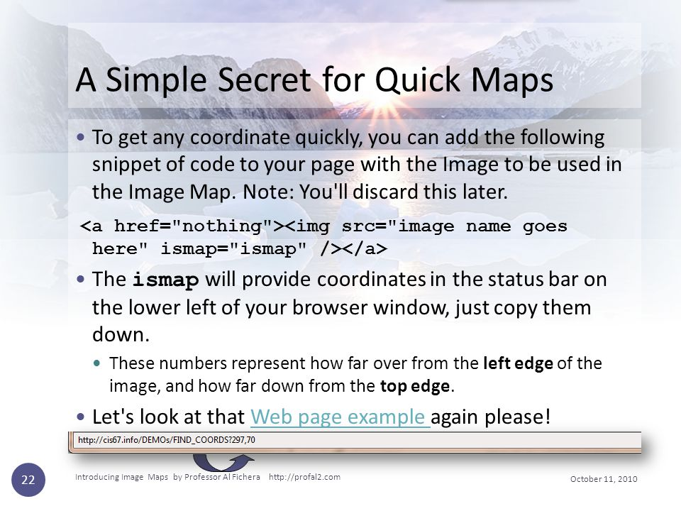 October 11, 2010 Introducing Image Maps by Professor Al Fichera http://profal2.com 22 A Simple Secret for Quick Maps To get any coordinate quickly, yo