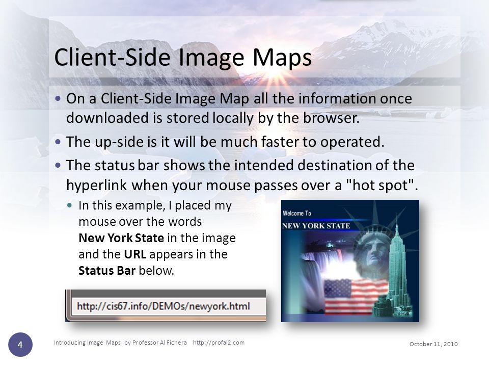 October 11, 2010 Introducing Image Maps by Professor Al Fichera http://profal2.com 4 Client-Side Image Maps On a Client-Side Image Map all the informa