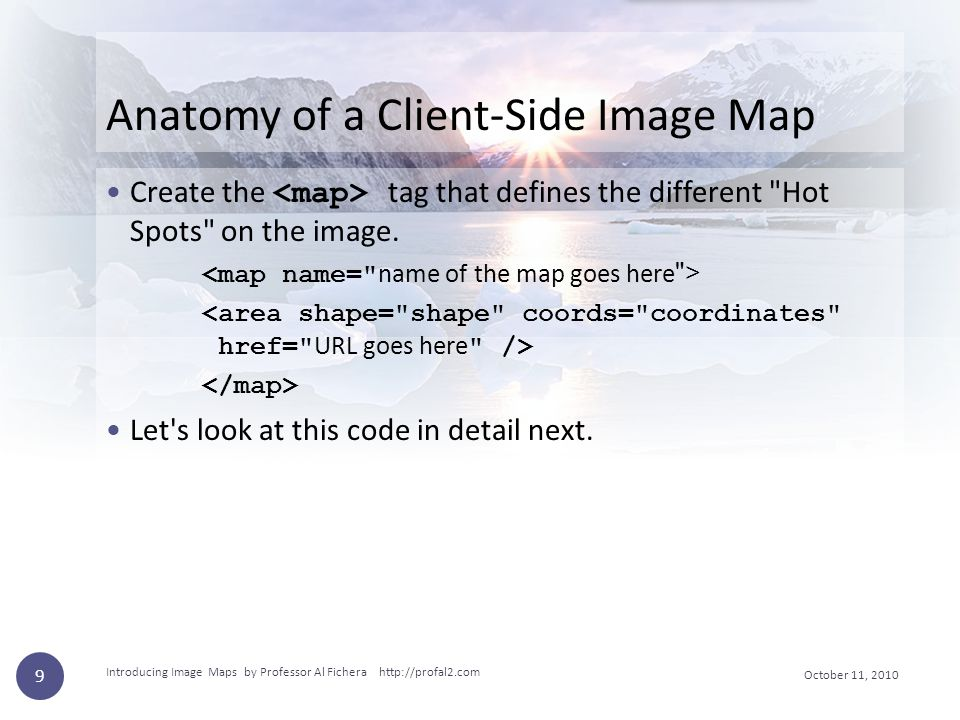 October 11, 2010 Introducing Image Maps by Professor Al Fichera http://profal2.com 9 Anatomy of a Client-Side Image Map Create the tag that defines th