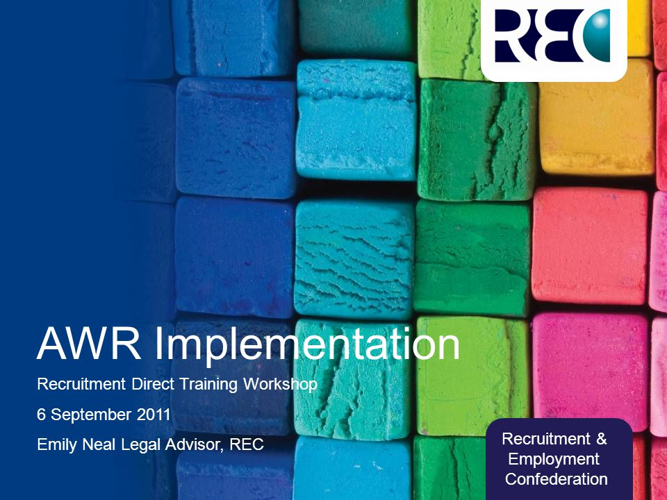 Recruitment & Employment Confederation AWR Implementation Recruitment Direct Training Workshop 6 September 2011 Emily Neal Legal Advisor, REC