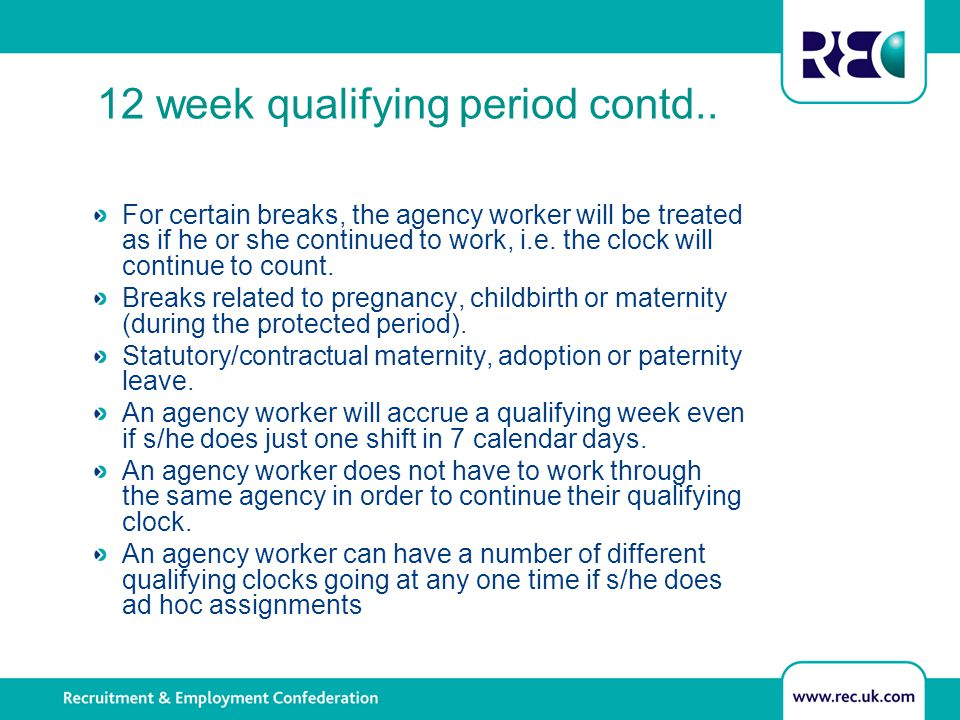 12 week qualifying period contd.. For certain breaks, the agency worker will be treated as if he or she continued to work, i.e. the clock will continu