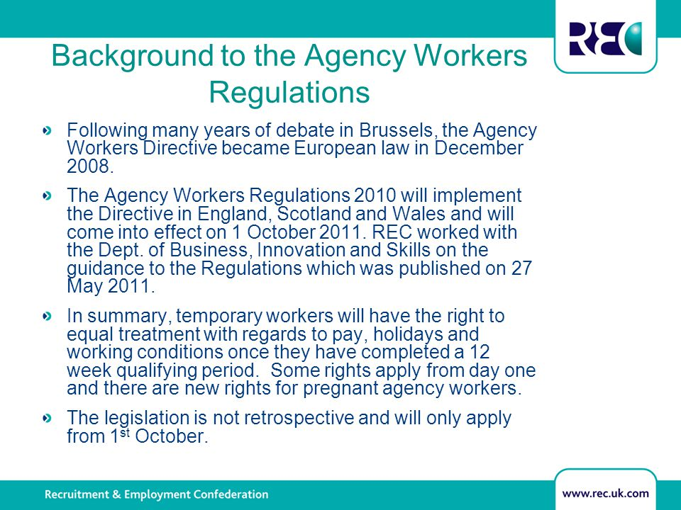 Background to the Agency Workers Regulations Following many years of debate in Brussels, the Agency Workers Directive became European law in December 2008.