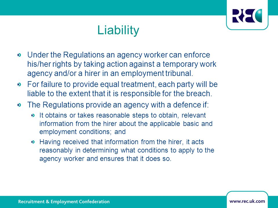 Liability Under the Regulations an agency worker can enforce his/her rights by taking action against a temporary work agency and/or a hirer in an empl
