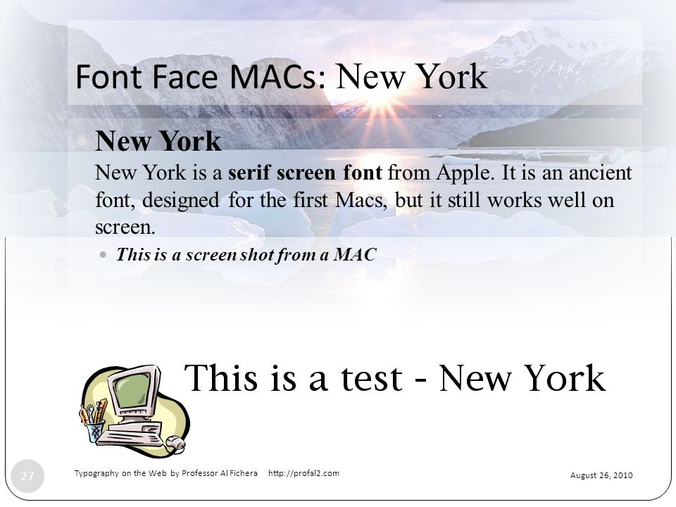 August 26, 2010 Typography on the Web by Professor Al Fichera http://profal2.com 27 Font Face MACs: New York New York New York is a serif screen font from Apple.