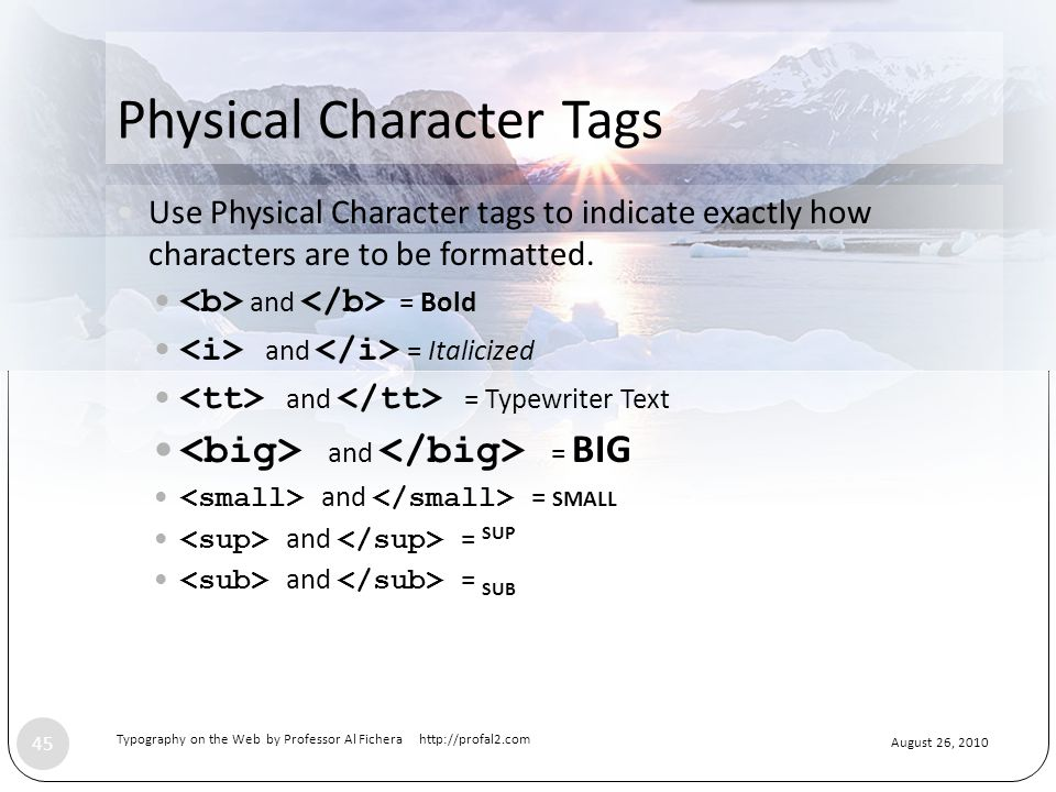 August 26, 2010 Typography on the Web by Professor Al Fichera http://profal2.com 45 Physical Character Tags Use Physical Character tags to indicate exactly how characters are to be formatted.