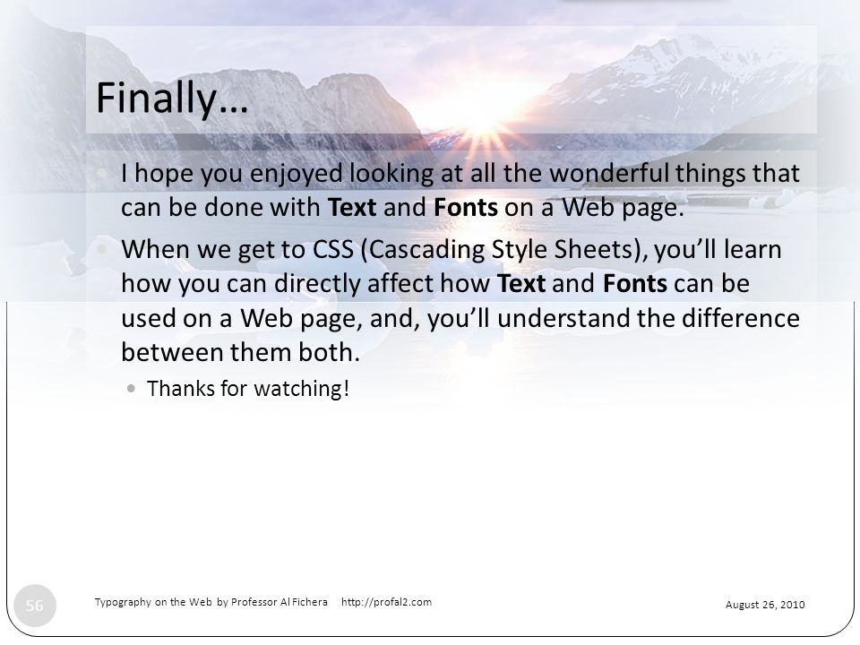 August 26, 2010 Typography on the Web by Professor Al Fichera http://profal2.com 56 Finally… I hope you enjoyed looking at all the wonderful things that can be done with Text and Fonts on a Web page.