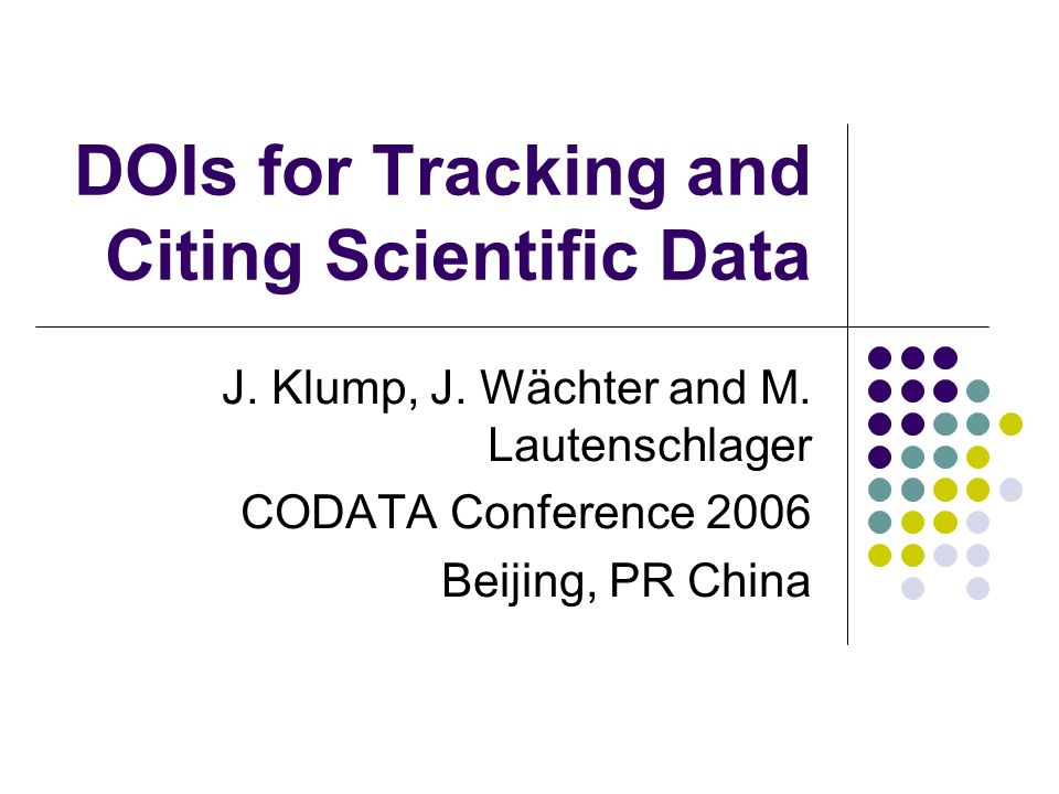DOIs for Tracking and Citing Scientific Data J. Klump, J. Wächter and M. Lautenschlager CODATA Conference 2006 Beijing, PR China