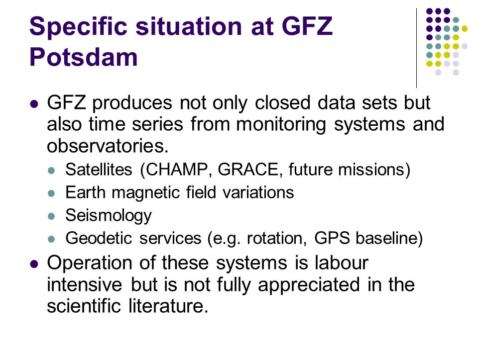 Specific situation at GFZ Potsdam GFZ produces not only closed data sets but also time series from monitoring systems and observatories. Satellites (C