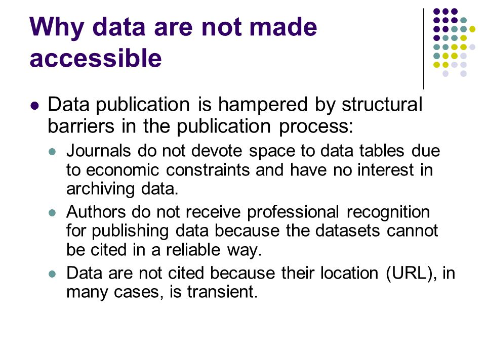 Why data are not made accessible Data publication is hampered by structural barriers in the publication process: Journals do not devote space to data tables due to economic constraints and have no interest in archiving data.