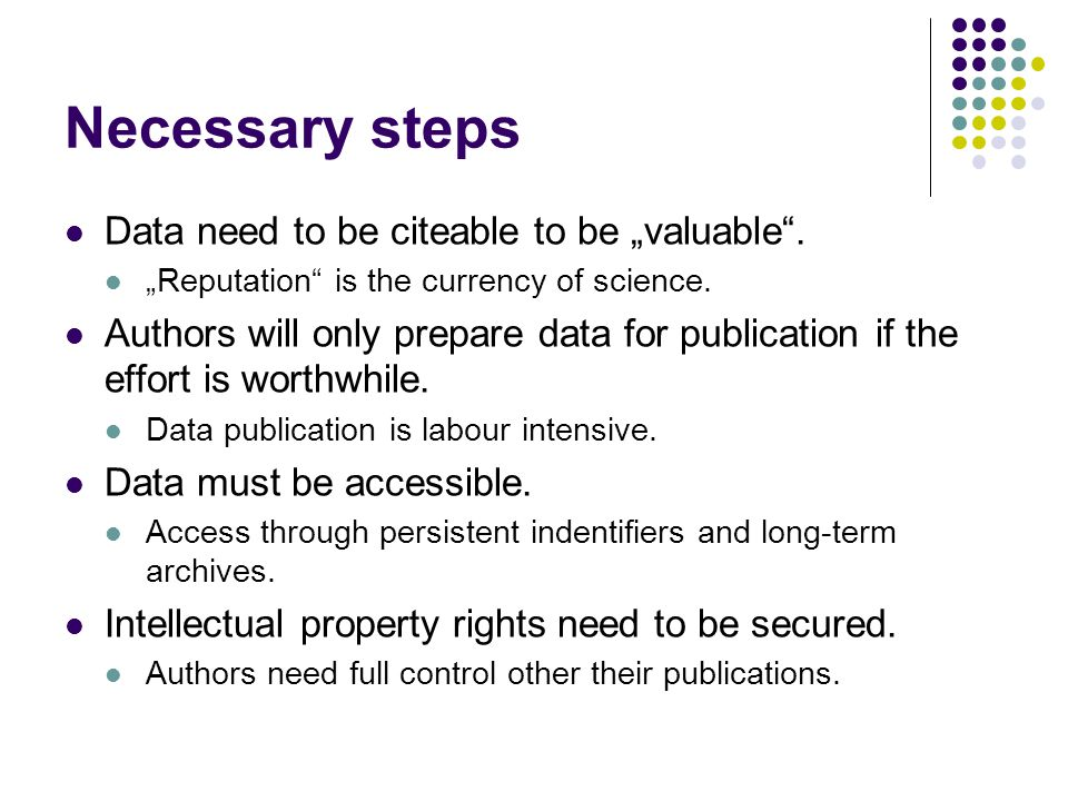 "Necessary steps Data need to be citeable to be ""valuable"". ""Reputation"" is the currency of science. Authors will only prepare data for publication if"