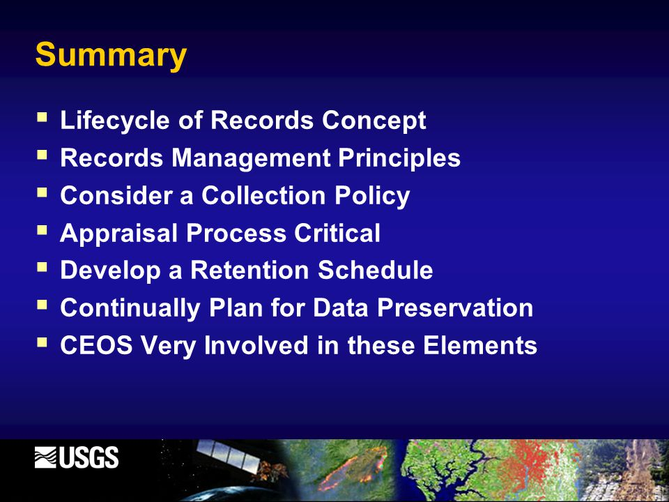 Summary  Lifecycle of Records Concept  Records Management Principles  Consider a Collection Policy  Appraisal Process Critical  Develop a Retention Schedule  Continually Plan for Data Preservation  CEOS Very Involved in these Elements