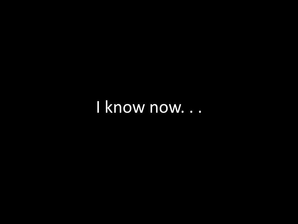 I know now...