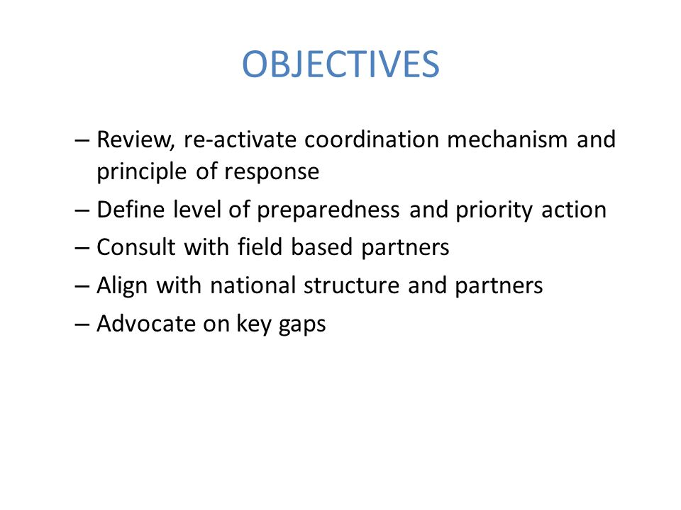 OBJECTIVES – Review, re-activate coordination mechanism and principle of response – Define level of preparedness and priority action – Consult with field based partners – Align with national structure and partners – Advocate on key gaps