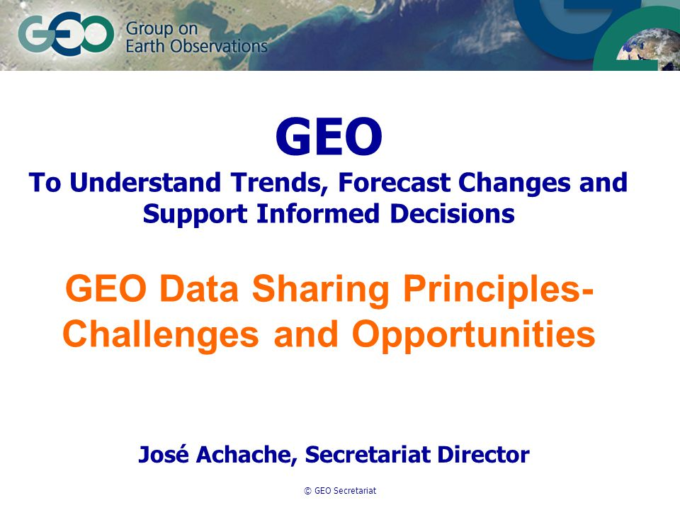 © GEO Secretariat GEO To Understand Trends, Forecast Changes and Support Informed Decisions GEO Data Sharing Principles- Challenges and Opportunities José Achache, Secretariat Director