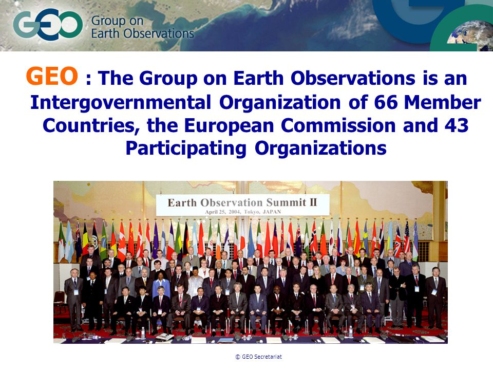 © GEO Secretariat GEO : The Group on Earth Observations is an Intergovernmental Organization of 66 Member Countries, the European Commission and 43 Participating Organizations