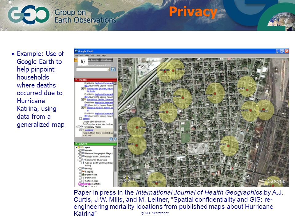 © GEO Secretariat Example: Use of Google Earth to help pinpoint households where deaths occurred due to Hurricane Katrina, using data from a generalized map Paper in press in the International Journal of Health Geographics by A.J.