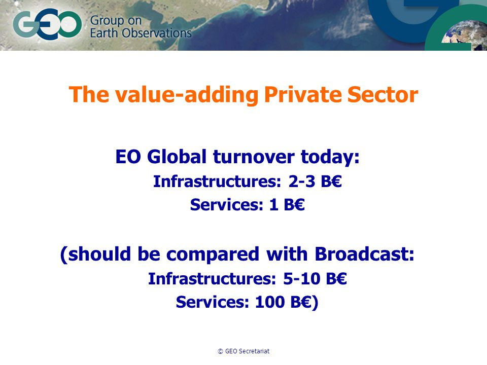 © GEO Secretariat EO Global turnover today: Infrastructures: 2-3 B€ Services: 1 B€ (should be compared with Broadcast: Infrastructures: 5-10 B€ Services: 100 B€) The value-adding Private Sector