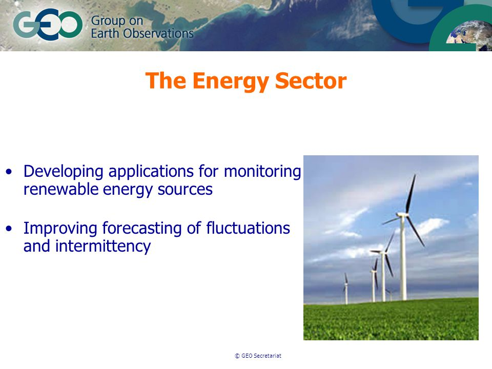 © GEO Secretariat Developing applications for monitoring renewable energy sources Improving forecasting of fluctuations and intermittency The Energy Sector
