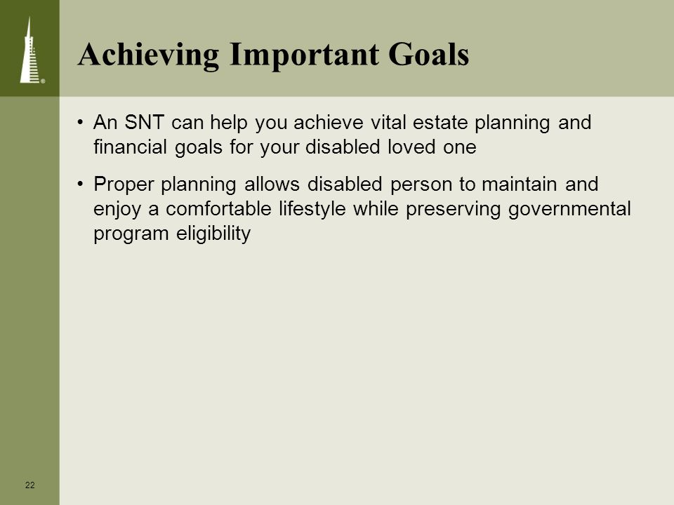 Achieving Important Goals An SNT can help you achieve vital estate planning and financial goals for your disabled loved one Proper planning allows disabled person to maintain and enjoy a comfortable lifestyle while preserving governmental program eligibility 22