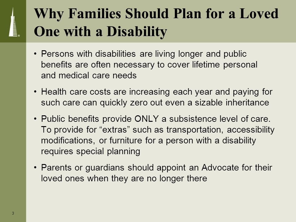Why Families Should Plan for a Loved One with a Disability Persons with disabilities are living longer and public benefits are often necessary to cover lifetime personal and medical care needs Health care costs are increasing each year and paying for such care can quickly zero out even a sizable inheritance Public benefits provide ONLY a subsistence level of care.