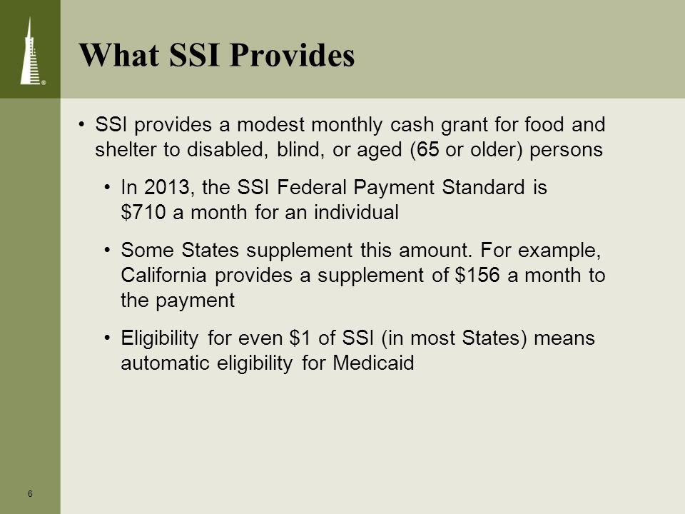 What SSI Provides SSI provides a modest monthly cash grant for food and shelter to disabled, blind, or aged (65 or older) persons In 2013, the SSI Federal Payment Standard is $710 a month for an individual Some States supplement this amount.
