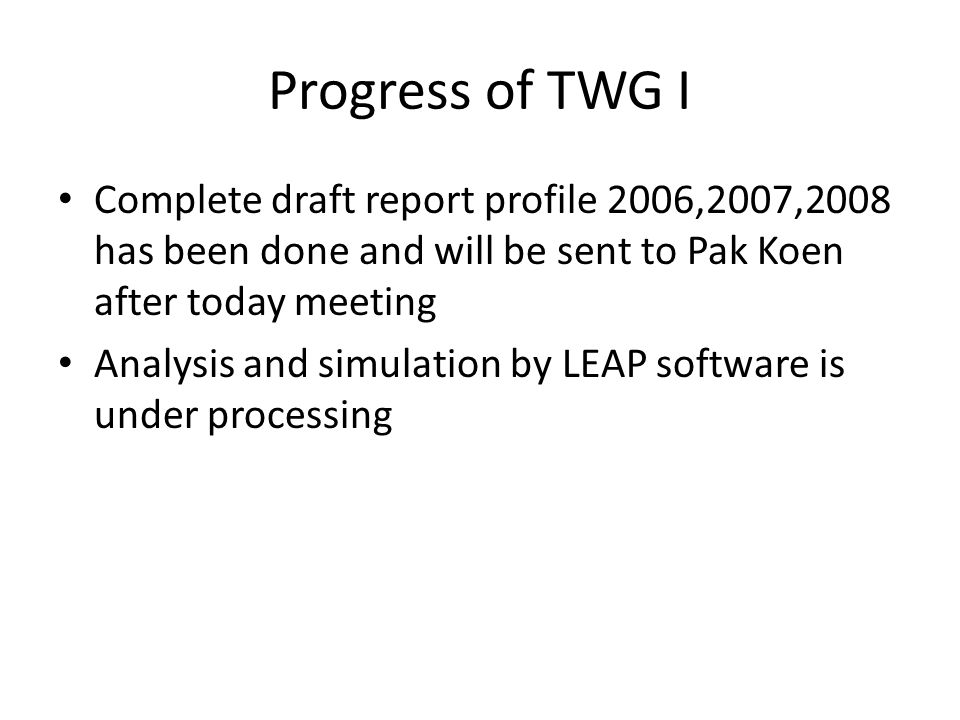 Progress of TWG I Complete draft report profile 2006,2007,2008 has been done and will be sent to Pak Koen after today meeting Analysis and simulation by LEAP software is under processing