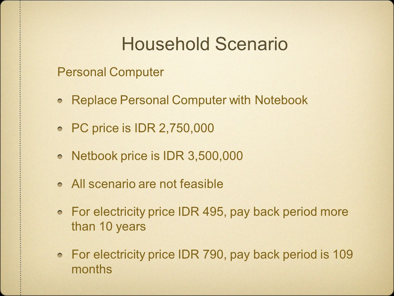 Household Scenario Personal Computer Replace Personal Computer with Notebook PC price is IDR 2,750,000 Netbook price is IDR 3,500,000 All scenario are not feasible For electricity price IDR 495, pay back period more than 10 years For electricity price IDR 790, pay back period is 109 months