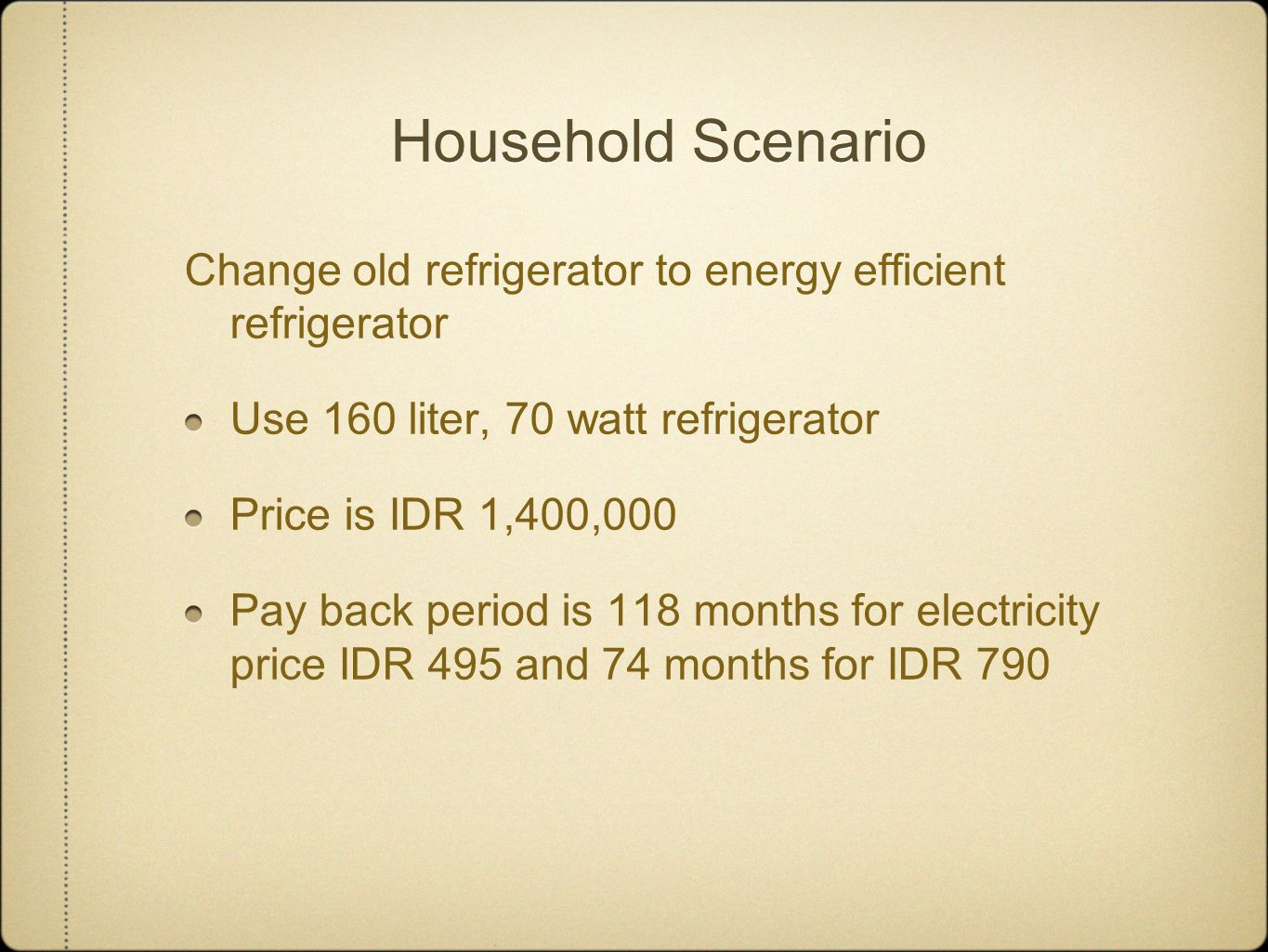 Household Scenario Change old refrigerator to energy efficient refrigerator Use 160 liter, 70 watt refrigerator Price is IDR 1,400,000 Pay back period is 118 months for electricity price IDR 495 and 74 months for IDR 790