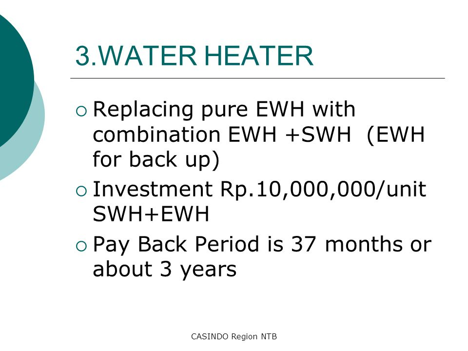 CASINDO Region NTB 3.WATER HEATER  Replacing pure EWH with combination EWH +SWH (EWH for back up)  Investment Rp.10,000,000/unit SWH+EWH  Pay Back