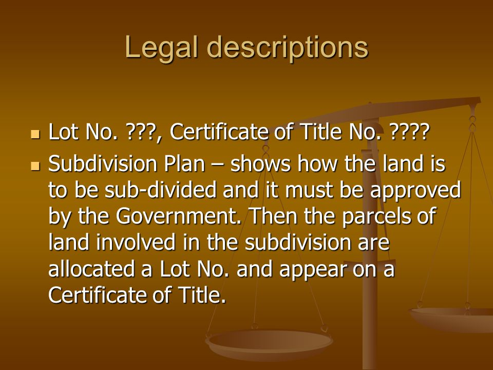 Legal descriptions Lot No. ???, Certificate of Title No. ???? Lot No. ???, Certificate of Title No. ???? Subdivision Plan – shows how the land is to b