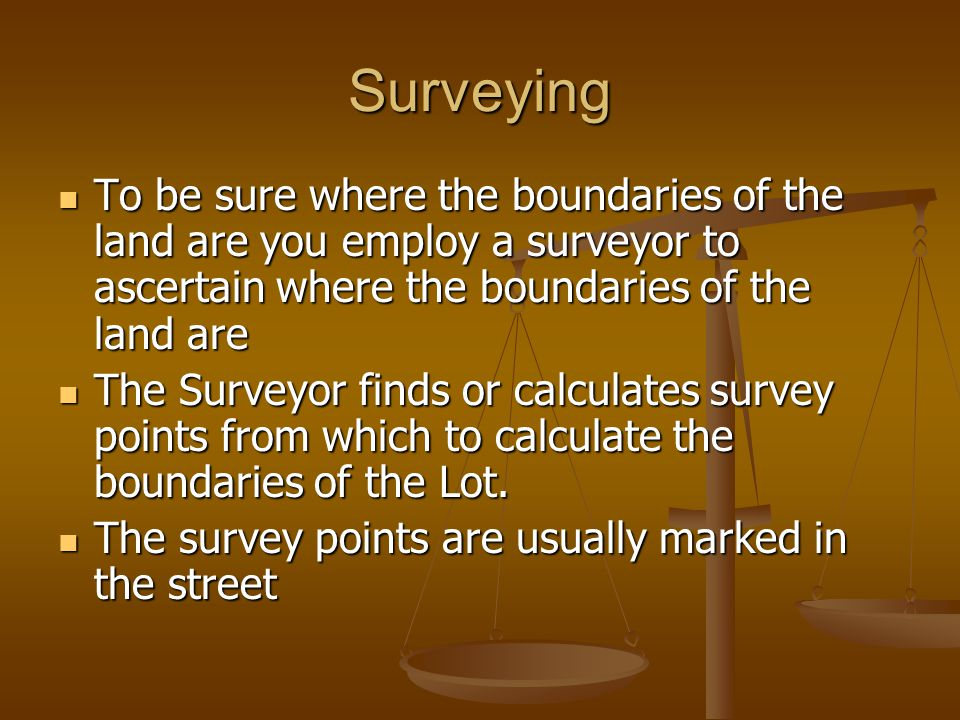 Surveying To be sure where the boundaries of the land are you employ a surveyor to ascertain where the boundaries of the land are To be sure where the
