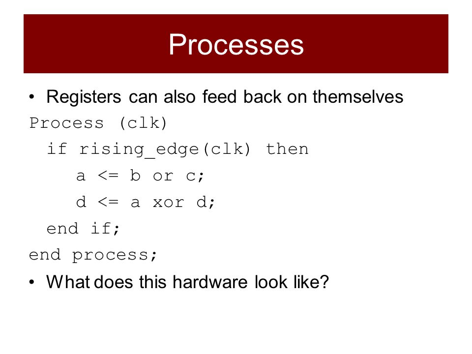 Registers can also feed back on themselves Process (clk) if rising_edge(clk) then a <= b or c; d <= a xor d; end if; end process; What does this hardware look like?