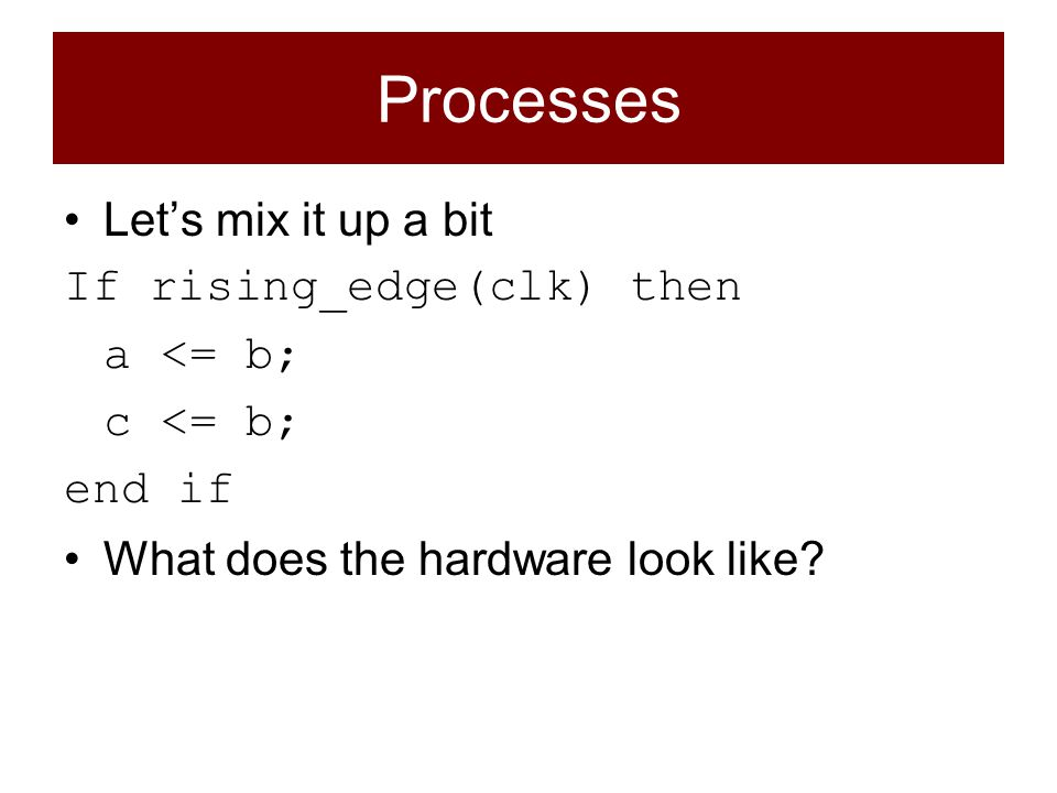 Let's mix it up a bit If rising_edge(clk) then a <= b; c <= b; end if What does the hardware look like?