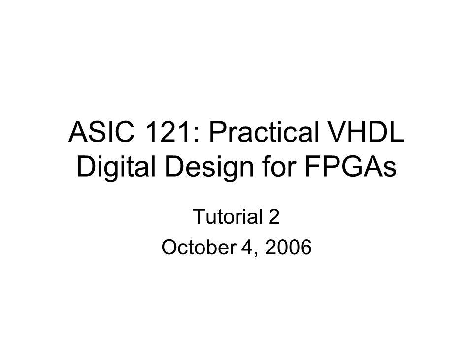 ASIC 121: Practical VHDL Digital Design for FPGAs Tutorial 2 October 4, 2006